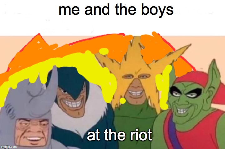 Me And The Boys Meme | me and the boys at the riot | image tagged in memes,me and the boys | made w/ Imgflip meme maker