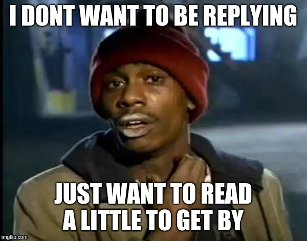 I DONT WANT TO BE REPLYING JUST WANT TO READ A LITTLE TO GET BY | image tagged in memes,y'all got any more of that | made w/ Imgflip meme maker
