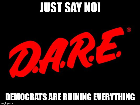 D.A.R.E. - Just Say No! Democrats Are Ruining Everything - Imgflip