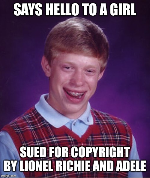 Bad Luck Brian Meme | SAYS HELLO TO A GIRL SUED FOR COPYRIGHT BY LIONEL RICHIE AND ADELE | image tagged in memes,bad luck brian | made w/ Imgflip meme maker