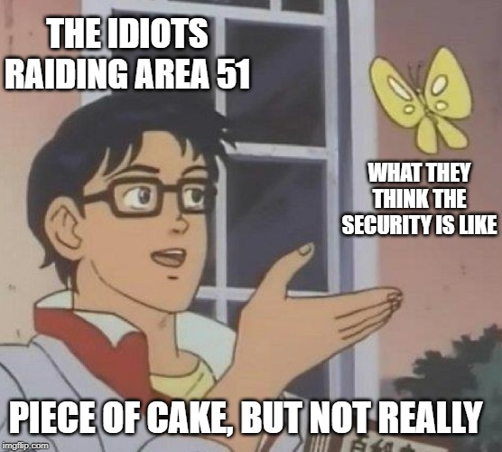 Is This A Pigeon Meme | THE IDIOTS RAIDING AREA 51 WHAT THEY THINK THE SECURITY IS LIKE PIECE OF CAKE, BUT NOT REALLY | image tagged in memes,is this a pigeon | made w/ Imgflip meme maker