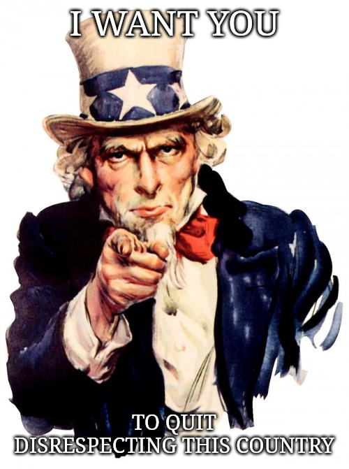 Or you can get the hell out. |  I WANT YOU; TO QUIT DISRESPECTING THIS COUNTRY | image tagged in memes,uncle sam | made w/ Imgflip meme maker
