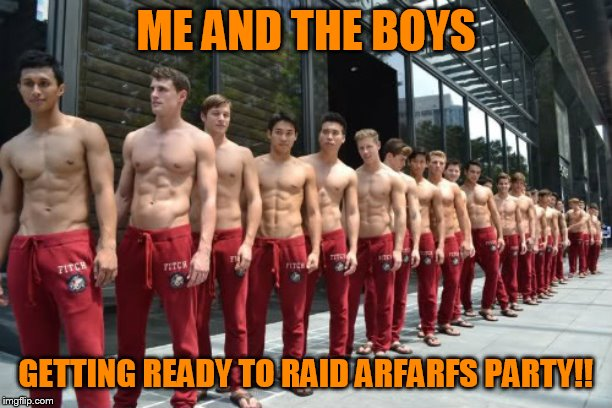 ME AND THE BOYS GETTING READY TO RAID ARFARFS PARTY!! | image tagged in sexy men | made w/ Imgflip meme maker