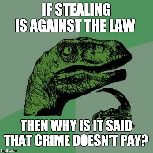 Freeze! Irony police! |  IF STEALING IS AGAINST THE LAW; THEN WHY IS IT SAID THAT CRIME DOESN'T PAY? | image tagged in memes,philosoraptor,crime,stealing,theft,irony | made w/ Imgflip meme maker