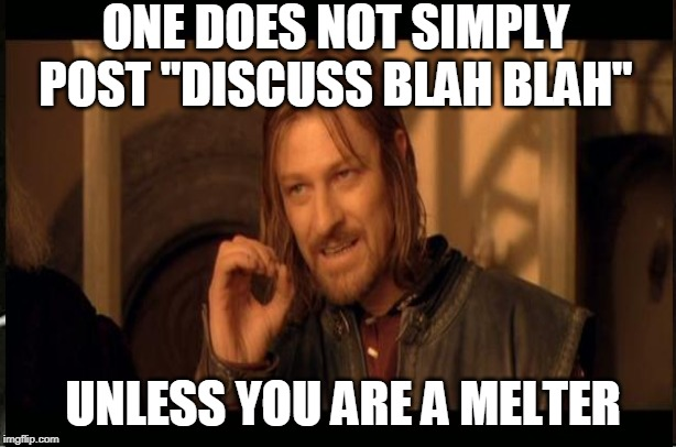 "discuss | ONE DOES NOT SIMPLY POST ""DISCUSS BLAH BLAH"" UNLESS YOU ARE A MELTER 