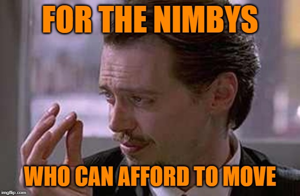 Nimby Problems | FOR THE NIMBYS WHO CAN AFFORD TO MOVE | image tagged in smallest violin,rich people,hypocrites,so true memes,lol so funny,reservoir dogs | made w/ Imgflip meme maker