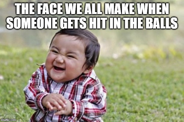 Evil Toddler | THE FACE WE ALL MAKE WHEN SOMEONE GETS HIT IN THE BALLS | image tagged in memes,evil toddler | made w/ Imgflip meme maker