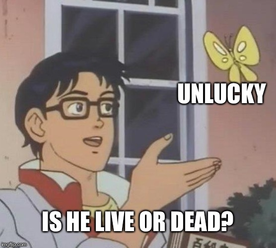 Is This A Pigeon | UNLUCKY IS HE LIVE OR DEAD? | image tagged in memes,is this a pigeon | made w/ Imgflip meme maker