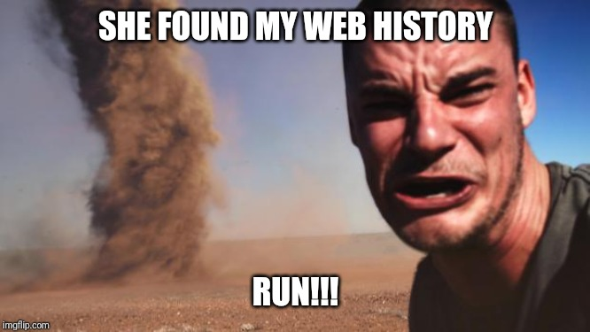Tornado Guy |  SHE FOUND MY WEB HISTORY; RUN!!! | image tagged in tornado guy | made w/ Imgflip meme maker