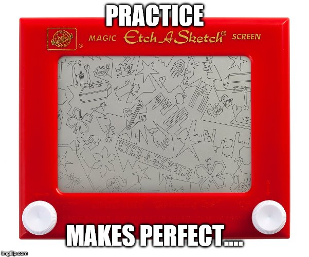 Etch a sketch | PRACTICE MAKES PERFECT.... | image tagged in etch a sketch | made w/ Imgflip meme maker