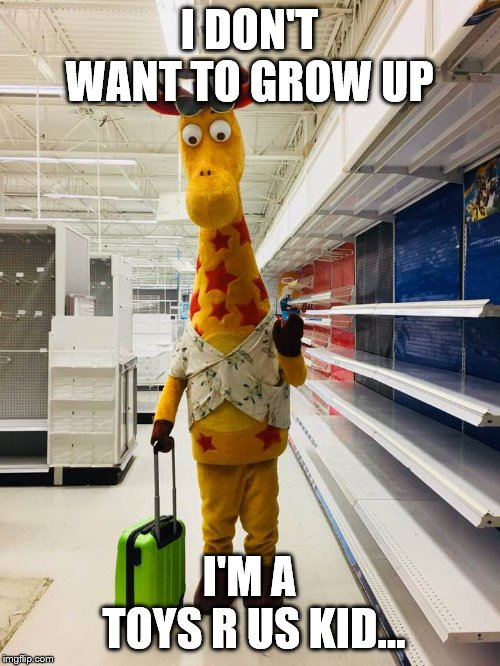 Bitter Geoffrey | I DON'T WANT TO GROW UP I'M A  TOYS R US KID... | image tagged in bitter geoffrey | made w/ Imgflip meme maker