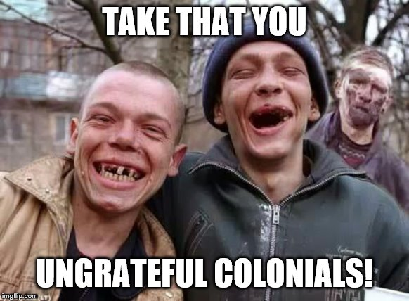 inbred | TAKE THAT YOU UNGRATEFUL COLONIALS! | image tagged in inbred | made w/ Imgflip meme maker