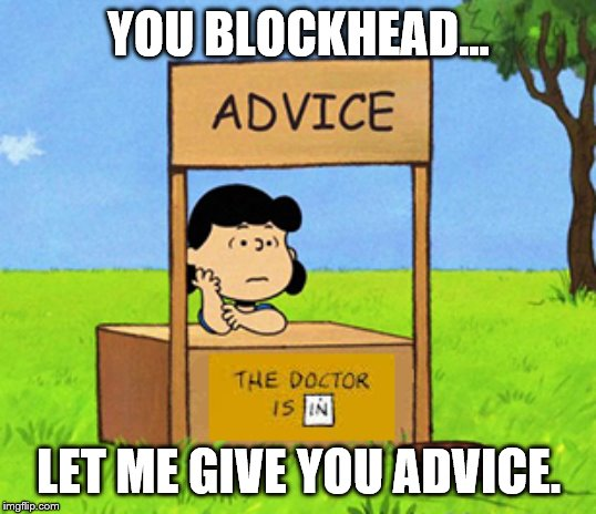 Lucy's Advice Booth | YOU BLOCKHEAD... LET ME GIVE YOU ADVICE. | image tagged in lucy's advice booth | made w/ Imgflip meme maker