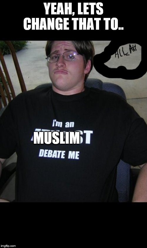 atheist | YEAH, LETS CHANGE THAT TO.. MUSLIM | image tagged in atheist | made w/ Imgflip meme maker