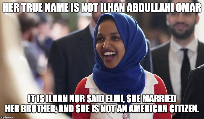 I want to see the Imgflip mods refute this vicious pack of facts. | HER TRUE NAME IS NOT ILHAN ABDULLAHI OMAR IT IS ILHAN NUR SAID ELMI, SHE MARRIED HER BROTHER, AND SHE IS NOT AN AMERICAN CITIZEN. | image tagged in ilhan abdullahi omar,ilhan nur said elmi,fraud,liar,immigration,liberal | made w/ Imgflip meme maker
