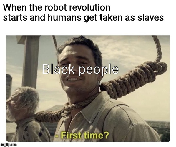 Not again! | When the robot revolution starts and humans get taken as slaves Black people | image tagged in first time | made w/ Imgflip meme maker
