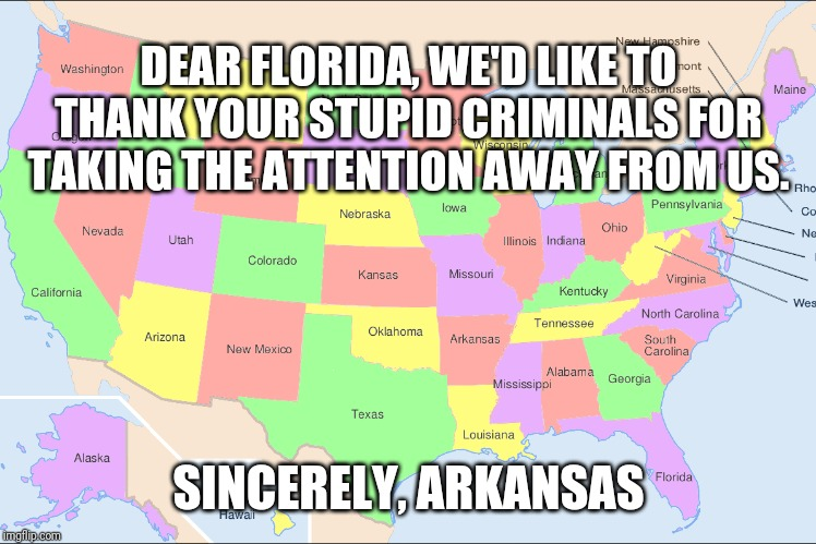 United States of Arrests | DEAR FLORIDA, WE'D LIKE TO THANK YOUR STUPID CRIMINALS FOR TAKING THE ATTENTION AWAY FROM US. SINCERELY, ARKANSAS | image tagged in united states,florida,crime | made w/ Imgflip meme maker