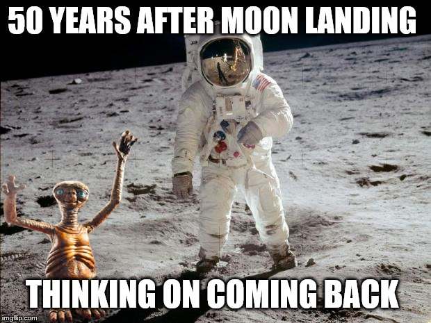 50 years after | 50 YEARS AFTER MOON LANDING THINKING ON COMING BACK | image tagged in moon landing,et call home,memes,funny memes | made w/ Imgflip meme maker