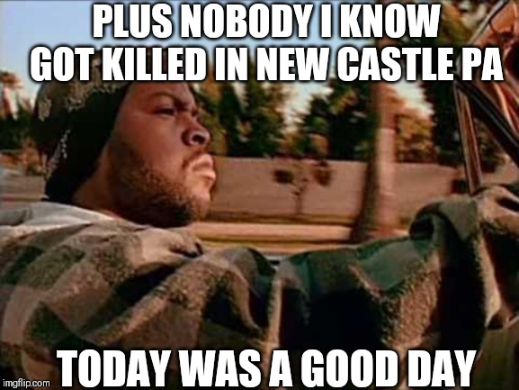 ice cube |  PLUS NOBODY I KNOW GOT KILLED IN NEW CASTLE PA; TODAY WAS A GOOD DAY | image tagged in ice cube | made w/ Imgflip meme maker