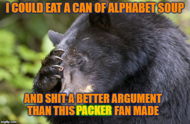 Alphabet Soup | I COULD EAT A CAN OF ALPHABET SOUP AND SHIT A BETTER ARGUMENT THAN THIS PACKER FAN MADE PACKER | image tagged in bears,gobears,packers,green bay,chicago bears | made w/ Imgflip meme maker