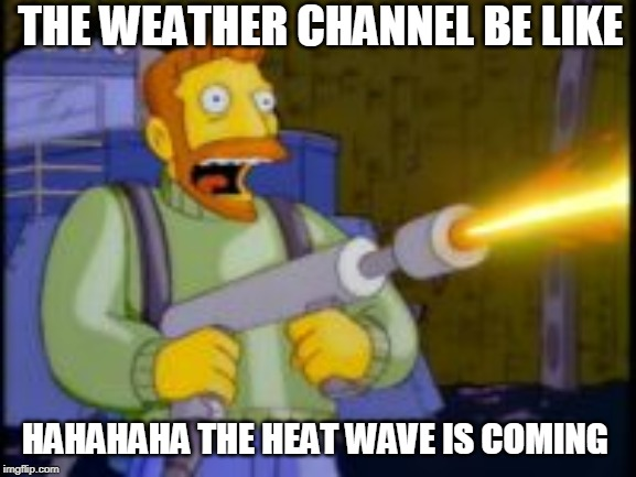 Nope deal |  THE WEATHER CHANNEL BE LIKE; HAHAHAHA THE HEAT WAVE IS COMING | image tagged in nope deal | made w/ Imgflip meme maker