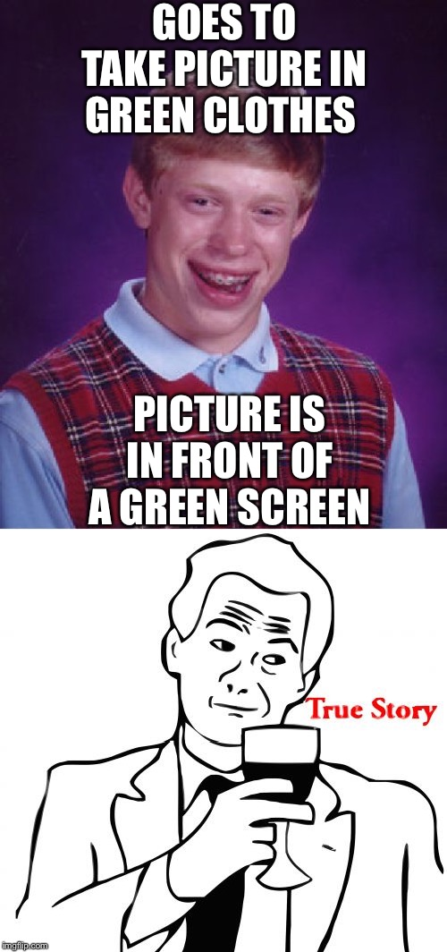 GOES TO TAKE PICTURE IN GREEN CLOTHES PICTURE IS IN FRONT OF A GREEN SCREEN | image tagged in memes,bad luck brian,true story | made w/ Imgflip meme maker
