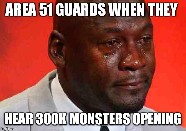 crying michael jordan |  AREA 51 GUARDS WHEN THEY; HEAR 300K MONSTERS OPENING | image tagged in crying michael jordan | made w/ Imgflip meme maker