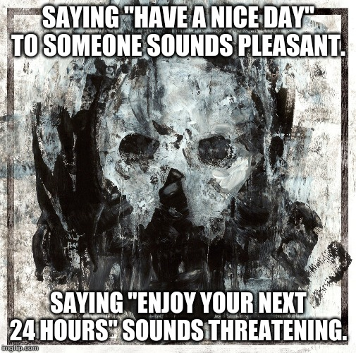 "SAYING ""HAVE A NICE DAY"" TO SOMEONE SOUNDS PLEASANT. SAYING ""ENJOY YOUR NEXT 24 HOURS"" SOUNDS THREATENING. 