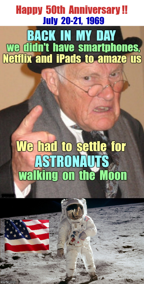 Apollo 11 50th Anniversary !! | Happy  50th  Anniversary !! July  20-21,  1969 ##### | image tagged in apollo 11,back in my day,neil armstrong,nasa,rick75230 | made w/ Imgflip meme maker