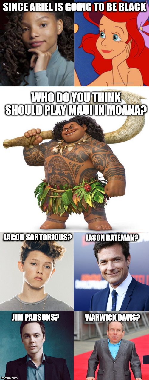 SINCE ARIEL IS GOING TO BE BLACK JACOB SARTORIOUS? WHO DO YOU THINK SHOULD PLAY MAUI IN MOANA? JASON BATEMAN? JIM PARSONS? WARWICK DAVIS? | image tagged in the little mermaid,moana,maui,jacob sartorius,black girl | made w/ Imgflip meme maker