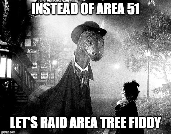 Let's raid Area Tree Fiddy | INSTEAD OF AREA 51 LET'S RAID AREA TREE FIDDY | image tagged in tree fiddy,area 51,raid,loch ness monster,aliens,paranormal | made w/ Imgflip meme maker