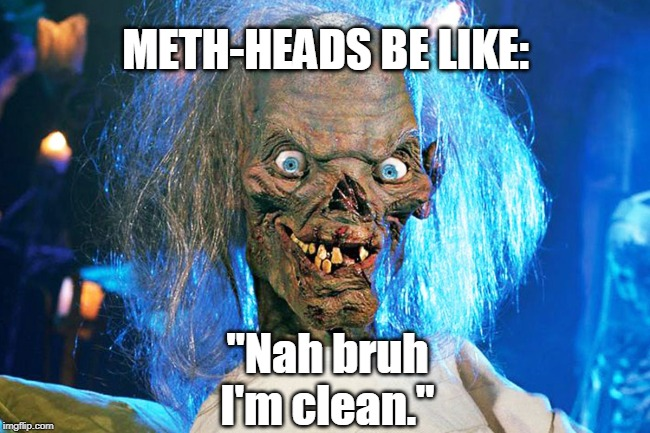 "Admitting you have a problem is the first step towards getting help. |  METH-HEADS BE LIKE:; ""Nah bruh I'm clean."" 