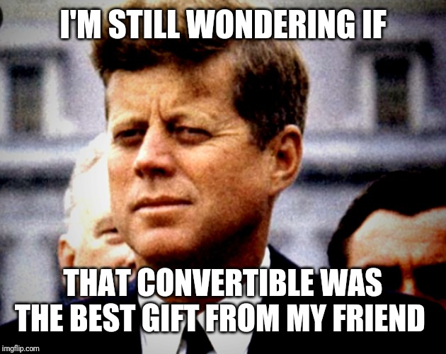 Should have returned the gift | I'M STILL WONDERING IF THAT CONVERTIBLE WAS THE BEST GIFT FROM MY FRIEND | image tagged in jfk,convertible | made w/ Imgflip meme maker