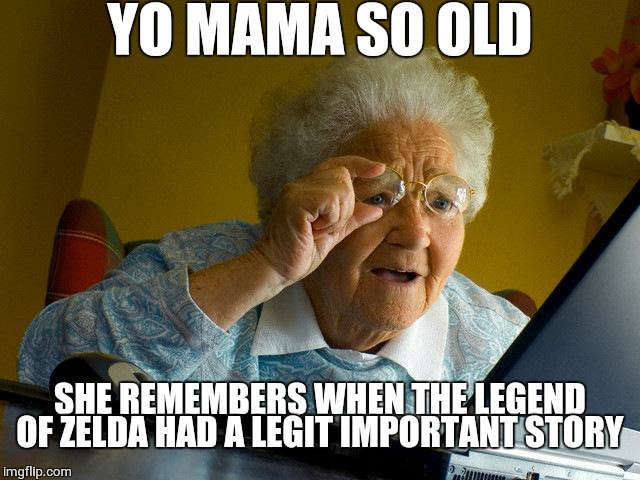 Grandma Finds The Internet | YO MAMA SO OLD SHE REMEMBERS WHEN THE LEGEND OF ZELDA HAD A LEGIT IMPORTANT STORY | image tagged in memes,grandma finds the internet,yo mama,yo mama so old,the legend of zelda,legend of zelda | made w/ Imgflip meme maker