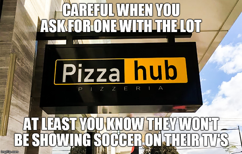 Pizza Hub - Pizzeria Sign of Melbourne Pizza Restaurant | CAREFUL WHEN YOU ASK FOR ONE WITH THE LOT AT LEAST YOU KNOW THEY WON'T BE SHOWING SOCCER ON THEIR TV'S | image tagged in pizza hub - pizzeria sign in melbourne vic,porn,pornhub,pizza | made w/ Imgflip meme maker