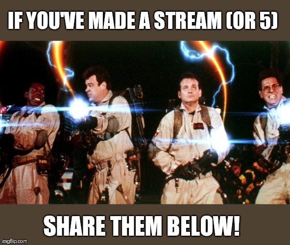don't cross the streams | IF YOU'VE MADE A STREAM (OR 5) SHARE THEM BELOW! | image tagged in don't cross the streams | made w/ Imgflip meme maker