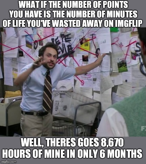 After a few calculations,  I've come to a conclusion.  I have no life. But memeing is so much fun! | WHAT IF THE NUMBER OF POINTS YOU HAVE IS THE NUMBER OF MINUTES OF LIFE YOU'VE WASTED AWAY ON IMGFLIP WELL, THERES GOES 8,670 HOURS OF MINE I | image tagged in conspiracy,wasted,life,sad but true,and the points don't matter,1130ct | made w/ Imgflip meme maker