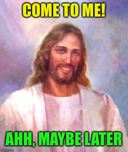 Smiling Jesus Meme | COME TO ME! AHH, MAYBE LATER | image tagged in memes,smiling jesus | made w/ Imgflip meme maker