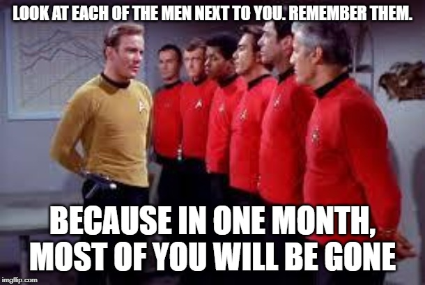 red shirts In one month most of you will be gone | LOOK AT EACH OF THE MEN NEXT TO YOU. REMEMBER THEM. BECAUSE IN ONE MONTH, MOST OF YOU WILL BE GONE | image tagged in star trek,redshirts,captain kirk,red shirts,star trek red shirts | made w/ Imgflip meme maker