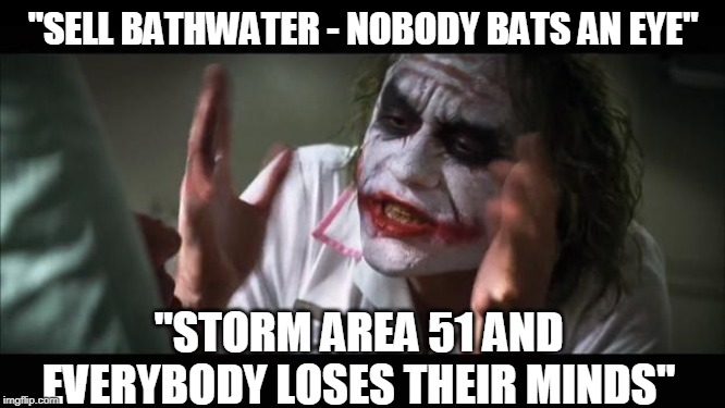 "Priorities | ""SELL BATHWATER - NOBODY BATS AN EYE"" ""STORM AREA 51 AND EVERYBODY LOSES THEIR MINDS"" 