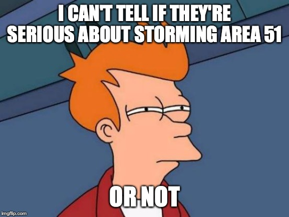 Futurama Fry | I CAN'T TELL IF THEY'RE SERIOUS ABOUT STORMING AREA 51 OR NOT | image tagged in memes,futurama fry | made w/ Imgflip meme maker