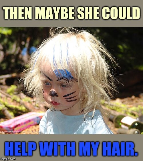 THEN MAYBE SHE COULD HELP WITH MY HAIR. | made w/ Imgflip meme maker