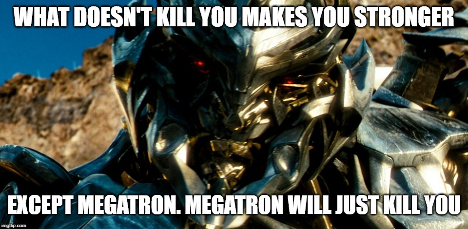 WHAT DOESN'T KILL YOU MAKES YOU STRONGER EXCEPT MEGATRON. MEGATRON WILL JUST KILL YOU | image tagged in megatron | made w/ Imgflip meme maker
