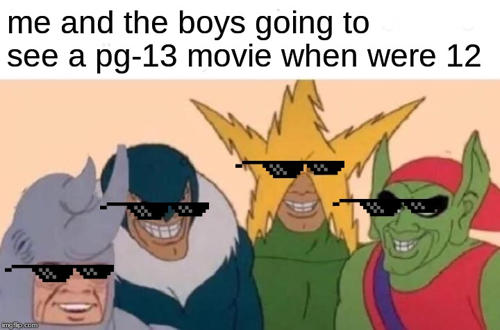 Me And The Boys | me and the boys going to see a pg-13 movie when were 12 | image tagged in memes,me and the boys | made w/ Imgflip meme maker