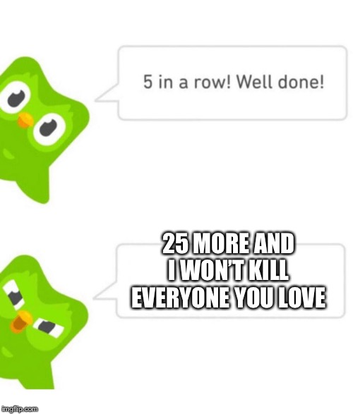 Duolingo 5 in a row | 25 MORE AND I WON'T KILL EVERYONE YOU LOVE | image tagged in duolingo 5 in a row | made w/ Imgflip meme maker