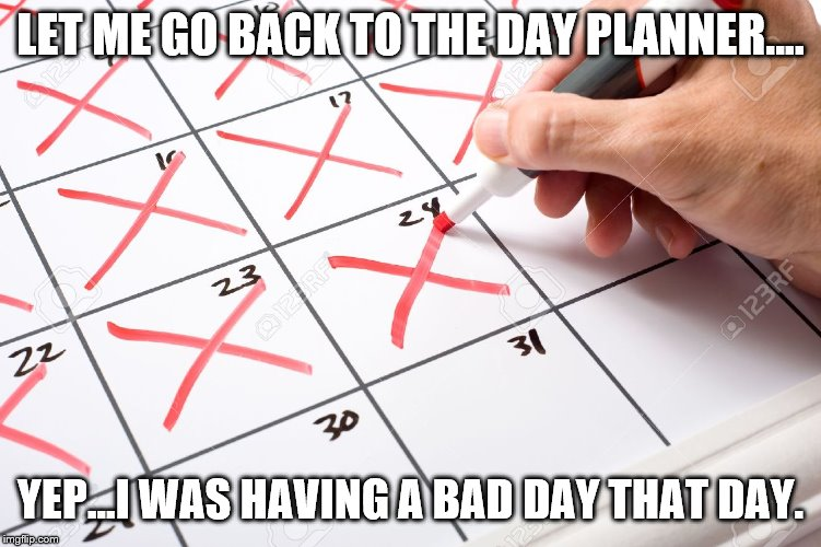 Calendar | LET ME GO BACK TO THE DAY PLANNER.... YEP...I WAS HAVING A BAD DAY THAT DAY. | image tagged in calendar | made w/ Imgflip meme maker