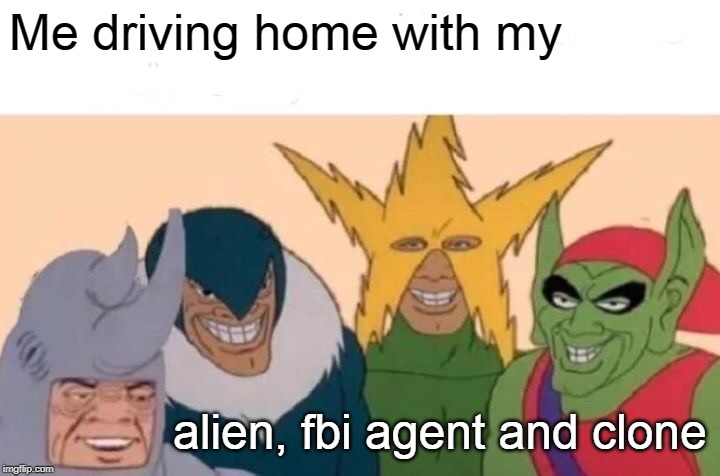 Me And The Boys | Me driving home with my alien, fbi agent and clone | image tagged in memes,me and the boys | made w/ Imgflip meme maker
