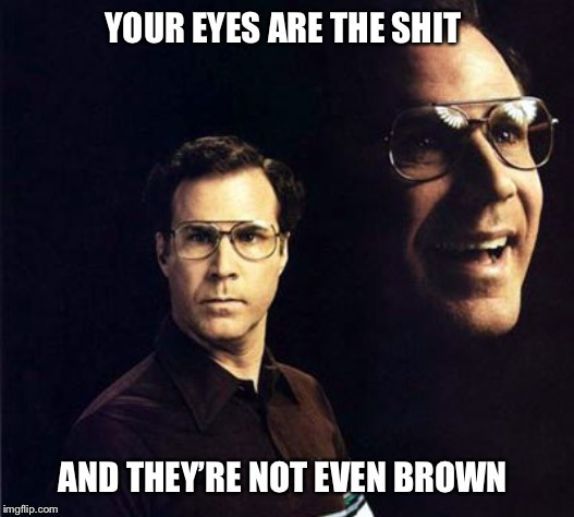 Will Ferrell | YOUR EYES ARE THE SHIT AND THEY'RE NOT EVEN BROWN | image tagged in memes,will ferrell,eyes,the shit,compliment,pick up line | made w/ Imgflip meme maker