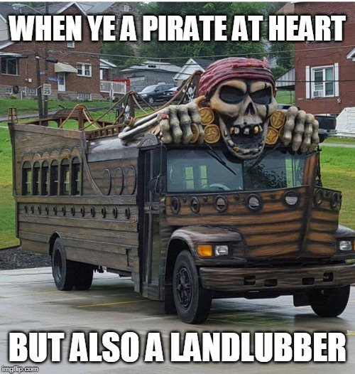 PIRATE BUS | WHEN YE A PIRATE AT HEART BUT ALSO A LANDLUBBER | image tagged in pirate,pirates,bus,memes | made w/ Imgflip meme maker