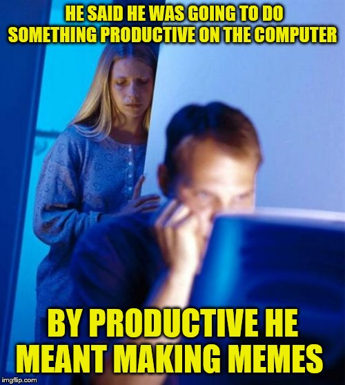Redditor's Wife |  HE SAID HE WAS GOING TO DO SOMETHING PRODUCTIVE ON THE COMPUTER; BY PRODUCTIVE HE MEANT MAKING MEMES | image tagged in memes,redditors wife | made w/ Imgflip meme maker
